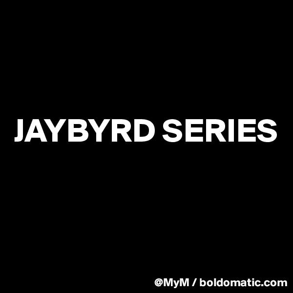JAYBYRD SERIES