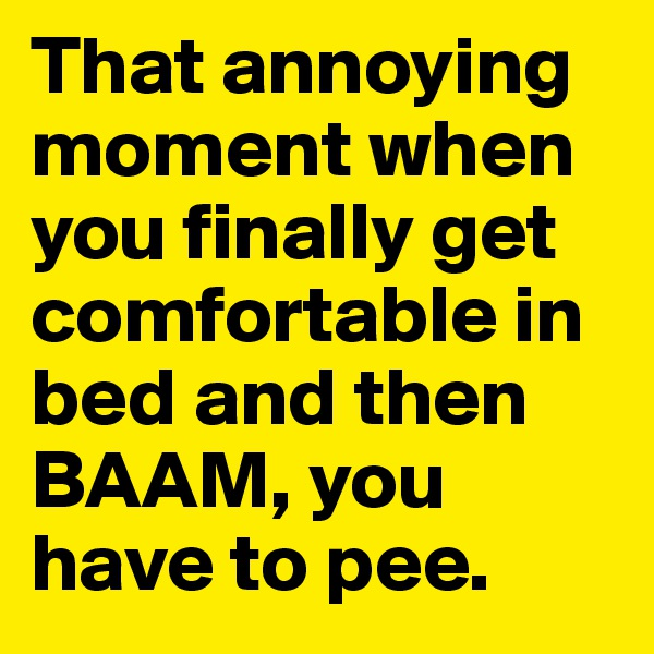 That annoying moment when you finally get comfortable in bed and then BAAM, you have to pee.