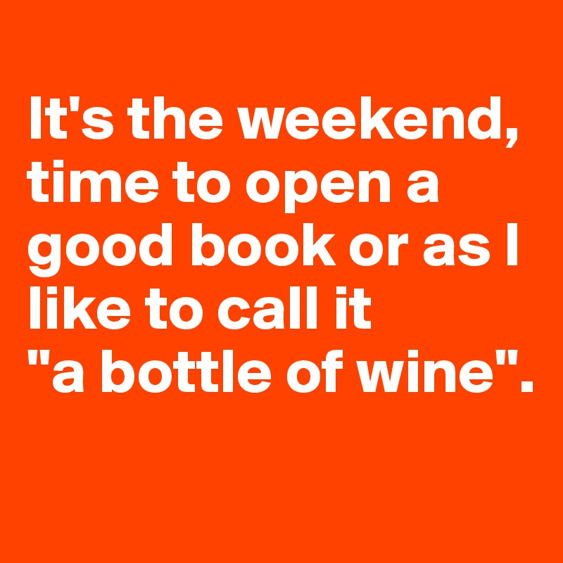"""It's the weekend, time to open a good book or as I like to call it  """"a bottle of wine""""."""