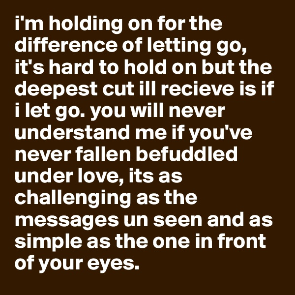 i'm holding on for the difference of letting go, it's hard to hold on but the deepest cut ill recieve is if i let go. you will never understand me if you've never fallen befuddled under love, its as challenging as the messages un seen and as simple as the one in front of your eyes.