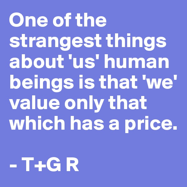 One of the strangest things about 'us' human beings is that 'we' value only that which has a price.  - T+G R