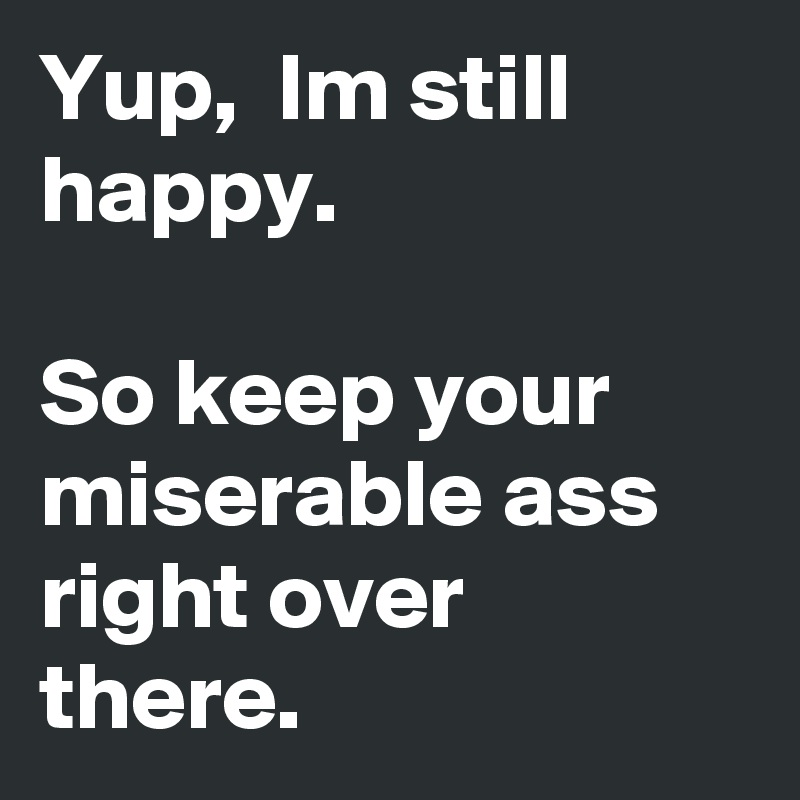 Yup,  Im still happy.  So keep your miserable ass right over there.
