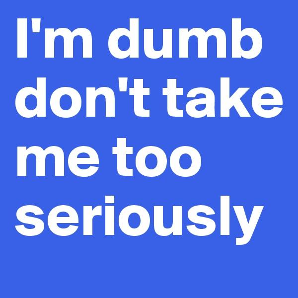I'm dumb don't take me too seriously