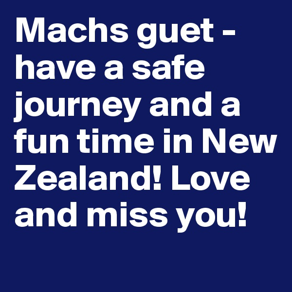 Machs guet - have a safe journey and a fun time in New Zealand! Love  and miss you!