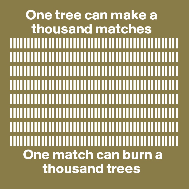 One tree can make a         thousand matches ||||||||||||||||||||||||||||||||||||||||||||||||||||||||||||||||||||||||||||||||||||||||||||||||||||||||||||||||||||||||||||||||||||||||||||||||||||||||||||||||||||||||||||||||||||||||||||||||||||||||||||||||||||||||||||||||||||||||||||||||||||||||||||||||||||||||||||||||||||||||||||||||||||||||||||||||||||||||||||||||||||||||||||||||||||||||||||||||||||||||||||||||||||||||||||||||      One match can burn a             thousand trees
