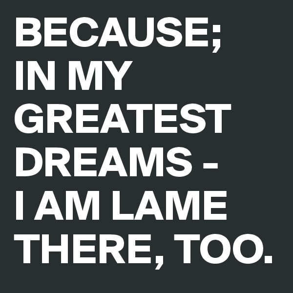 BECAUSE;  IN MY GREATEST DREAMS - I AM LAME THERE, TOO.