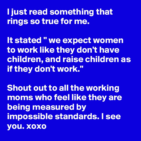 "I just read something that rings so true for me.   It stated "" we expect women to work like they don't have children, and raise children as if they don't work.""  Shout out to all the working moms who feel like they are being measured by impossible standards. I see you. xoxo"