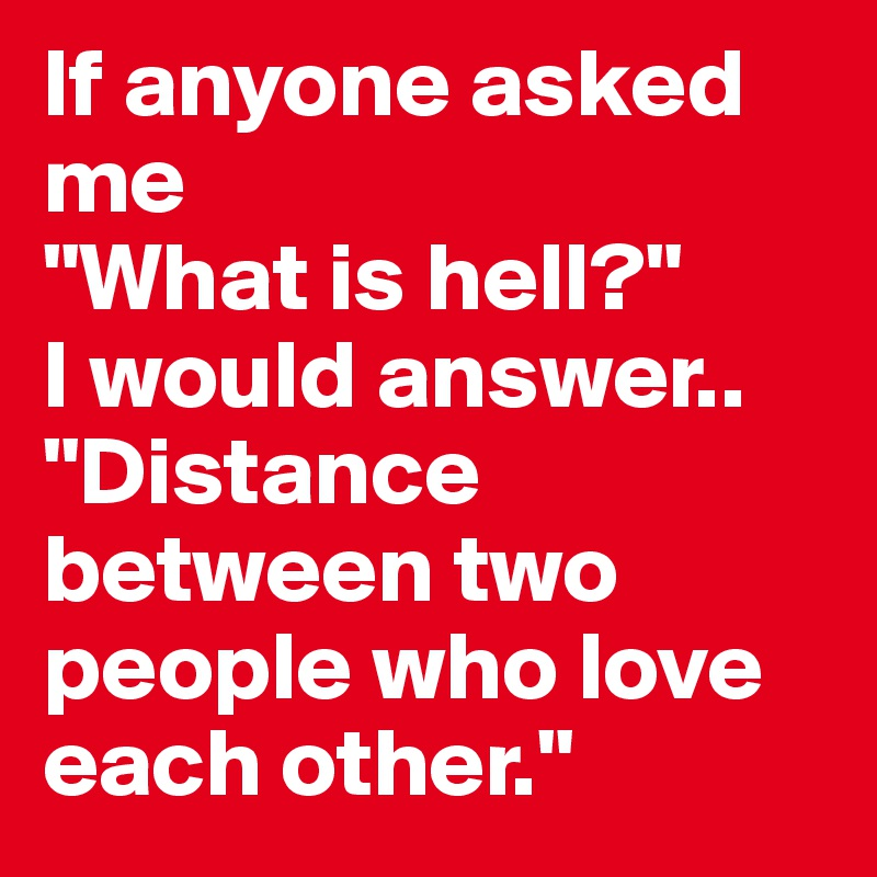 """If anyone asked me """"What is hell?"""" I would answer.. """"Distance between two people who love each other."""""""