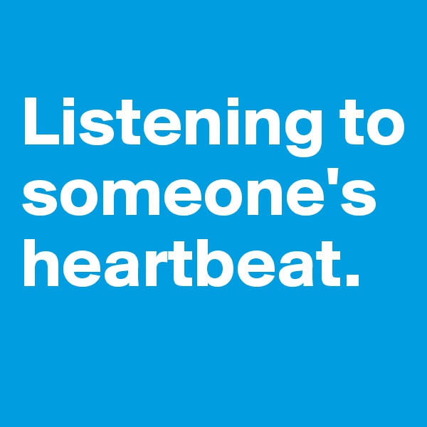 Listening to someone's heartbeat.
