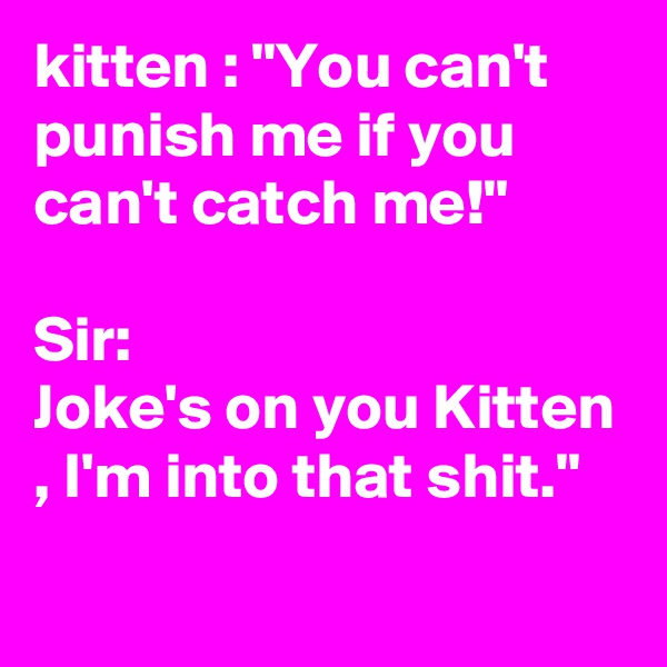 """kitten : """"You can't punish me if you can't catch me!""""  Sir: Joke's on you Kitten , I'm into that shit."""""""