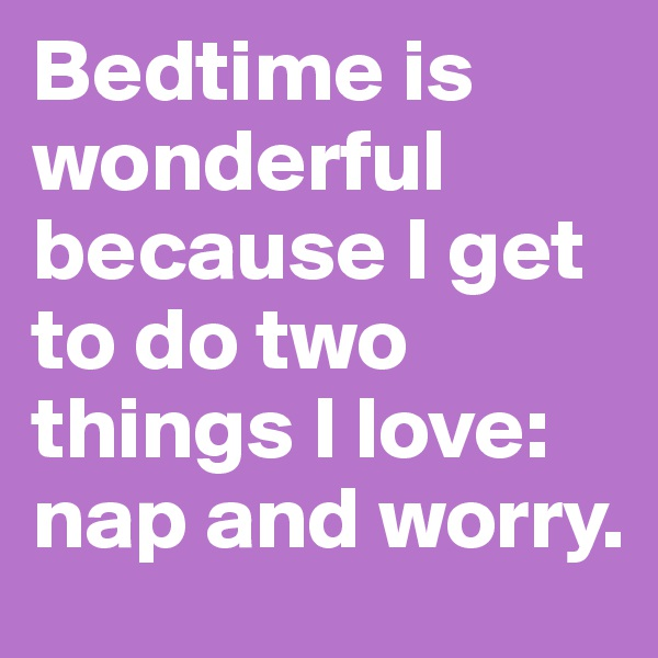 Bedtime is wonderful because I get to do two things I love: nap and worry.