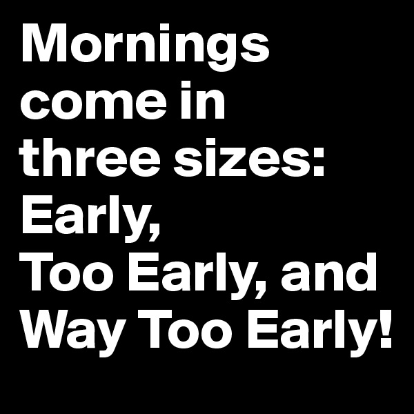 Mornings come in  three sizes:  Early,  Too Early, and Way Too Early!