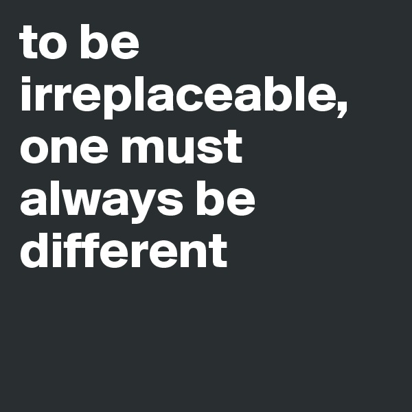 to be irreplaceable, one must always be different