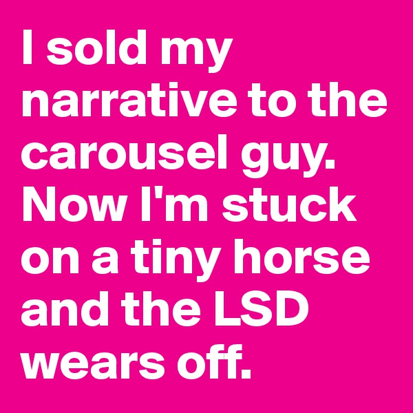 I sold my narrative to the carousel guy. Now I'm stuck on a tiny horse and the LSD wears off.