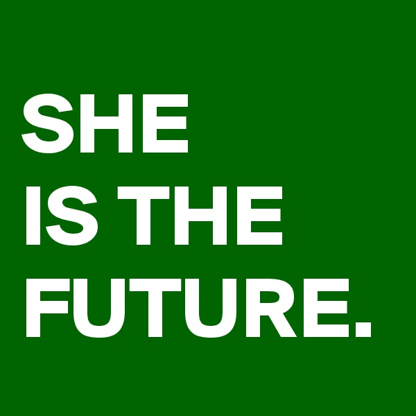 SHE IS THE FUTURE.