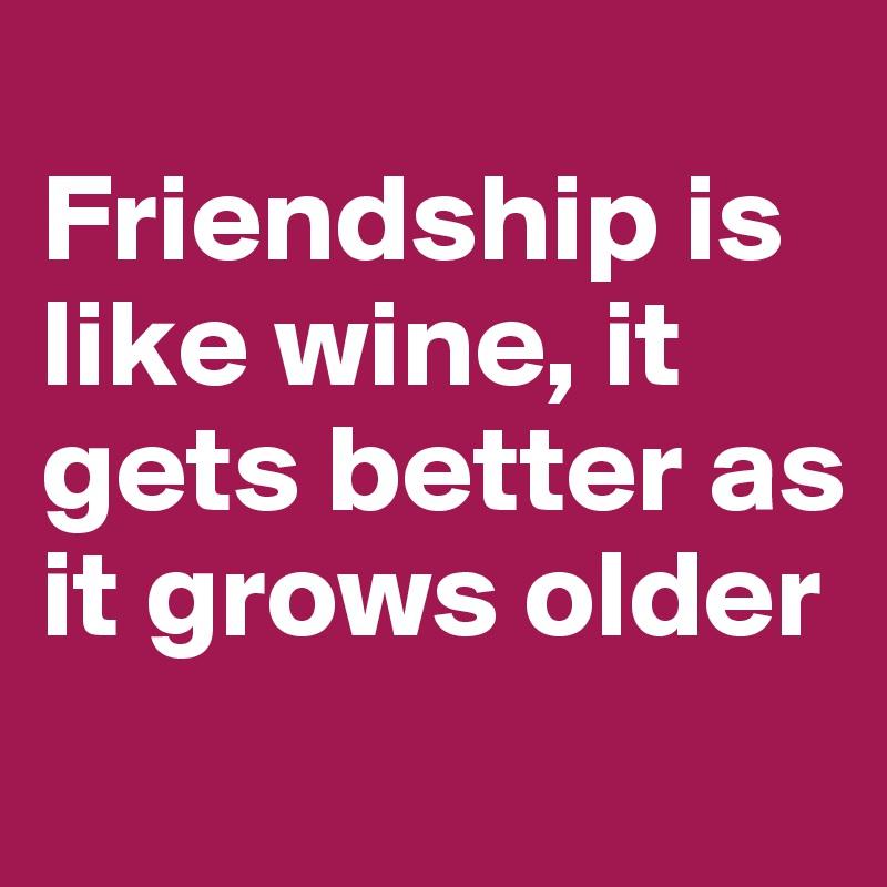 Friendship is like wine, it gets better as it grows older