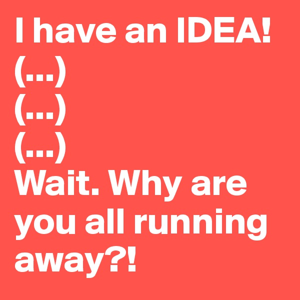I have an IDEA! (...) (...) (...) Wait. Why are you all running away?!