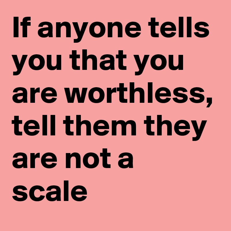 If anyone tells you that you are worthless, tell them they are not a scale