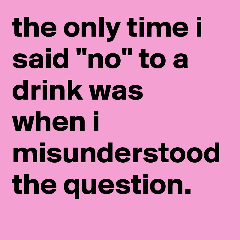 "the only time i said ""no"" to a drink was when i misunderstood the question."