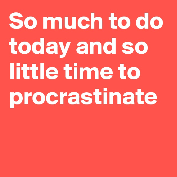 So much to do today and so little time to procrastinate