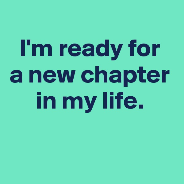 I'm ready for  a new chapter in my life.