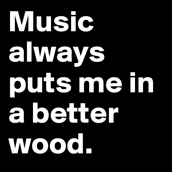 Music always puts me in a better wood.