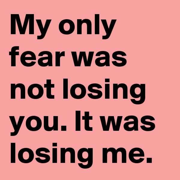 My only fear was not losing you. It was losing me.