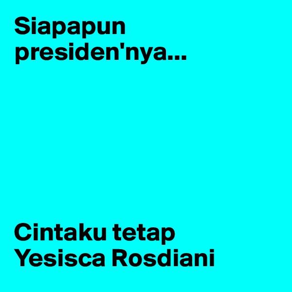 Siapapun presiden'nya...       Cintaku tetap   Yesisca Rosdiani