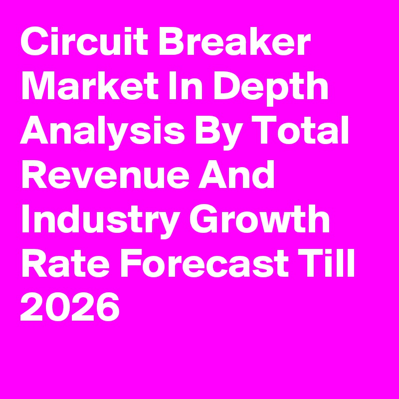 Circuit Breaker Market In Depth Analysis By Total Revenue And Industry Growth Rate Forecast Till 2026