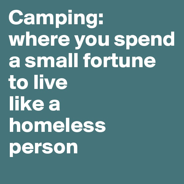 Camping: where you spend a small fortune to live like a homeless person