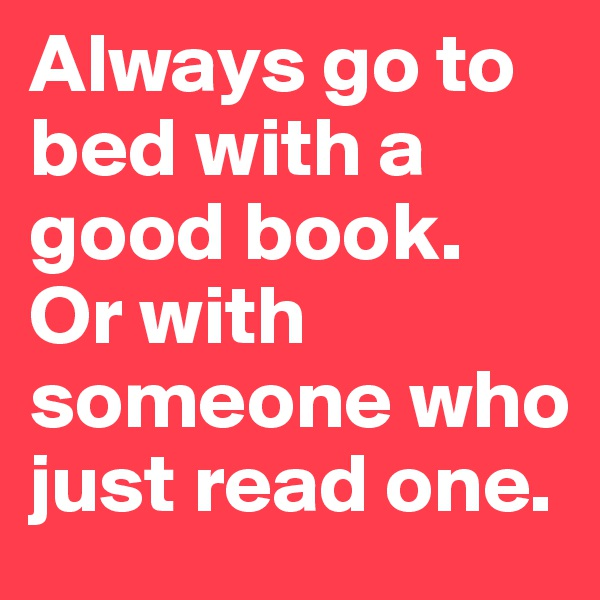 Always go to bed with a good book. Or with someone who just read one.