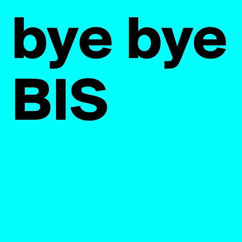 bye bye   BIS