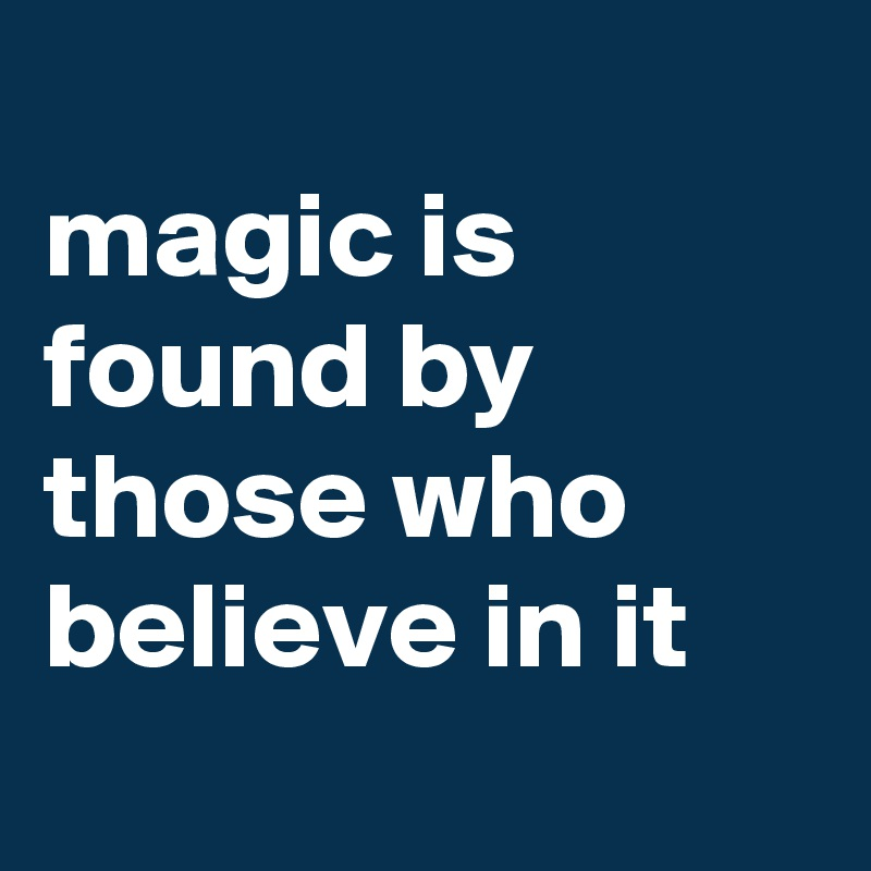 magic is found by those who believe in it