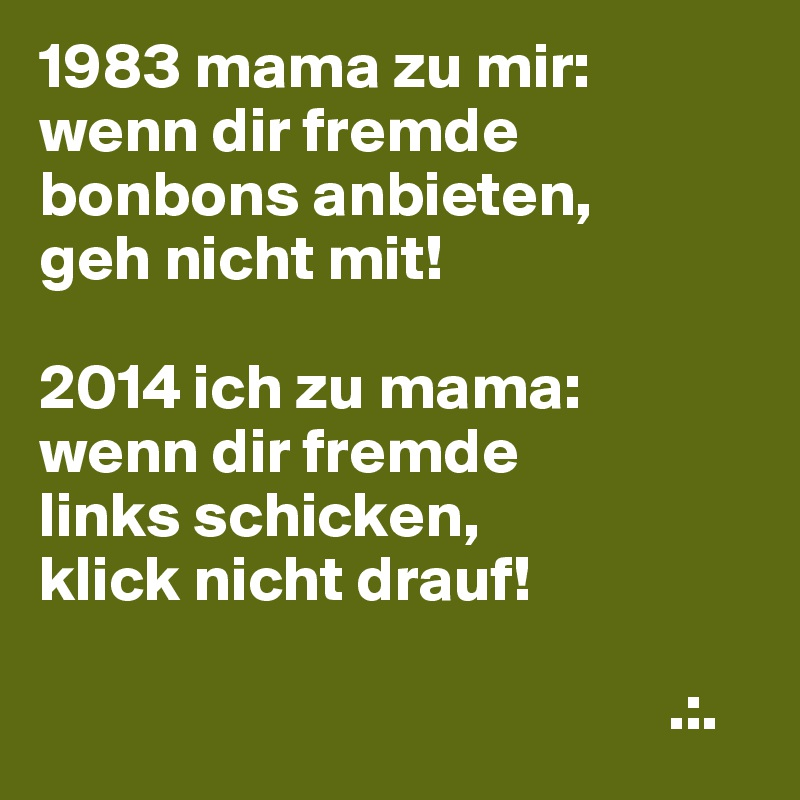 1983 mama zu mir: wenn dir fremde bonbons anbieten, geh nicht mit!  2014 ich zu mama: wenn dir fremde links schicken, klick nicht drauf!                                                   .:.