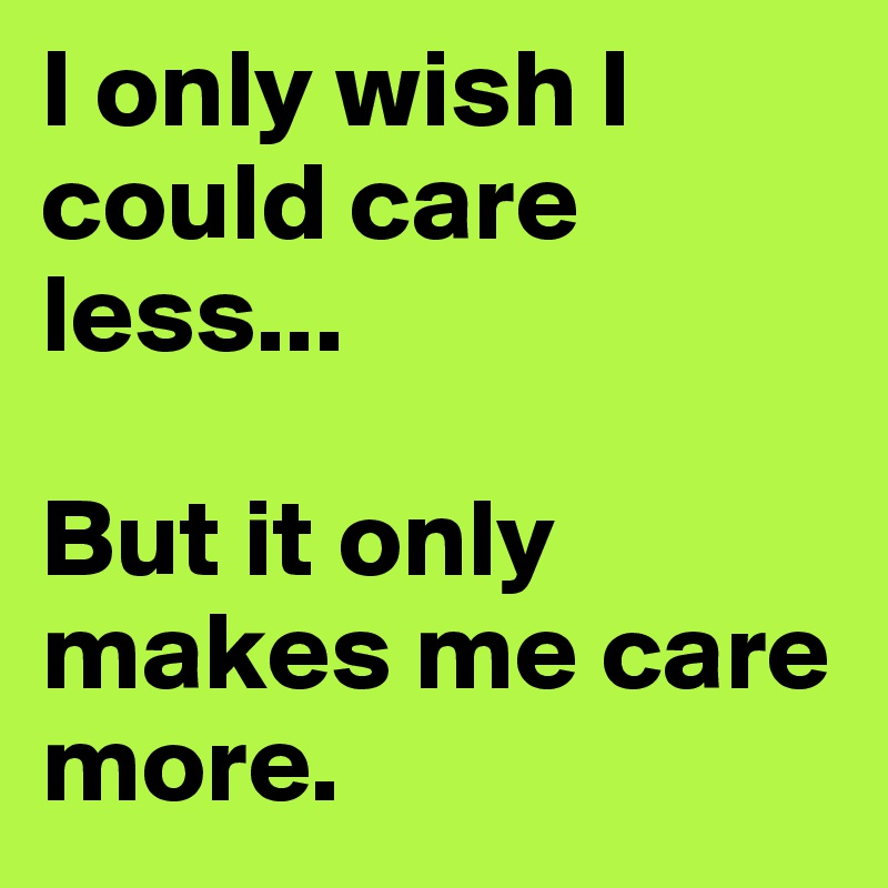 I only wish I could care less...  But it only makes me care more.