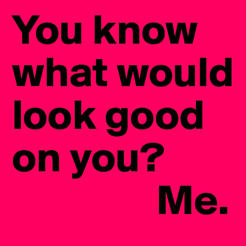 You know what would look good on you?                  Me.