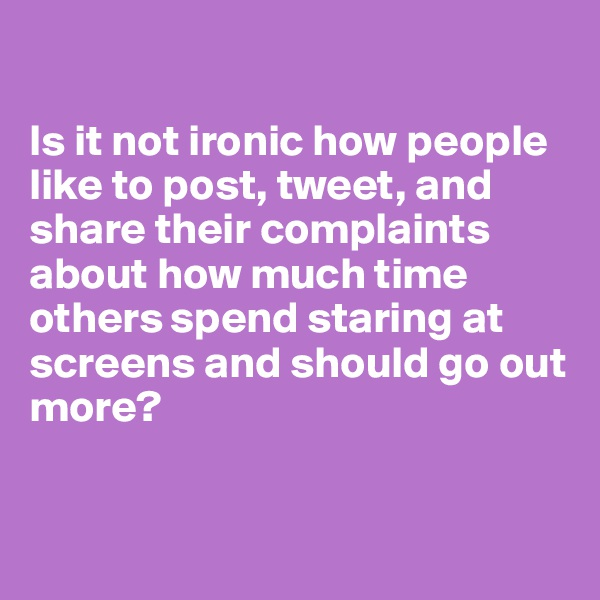 Is it not ironic how people like to post, tweet, and share their complaints about how much time others spend staring at screens and should go out more?