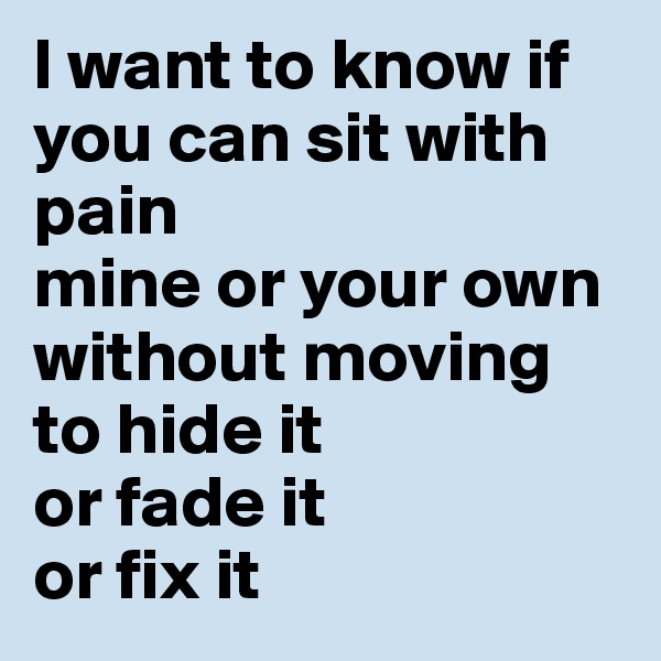 I want to know if you can sit with pain mine or your own without moving to hide it or fade it or fix it