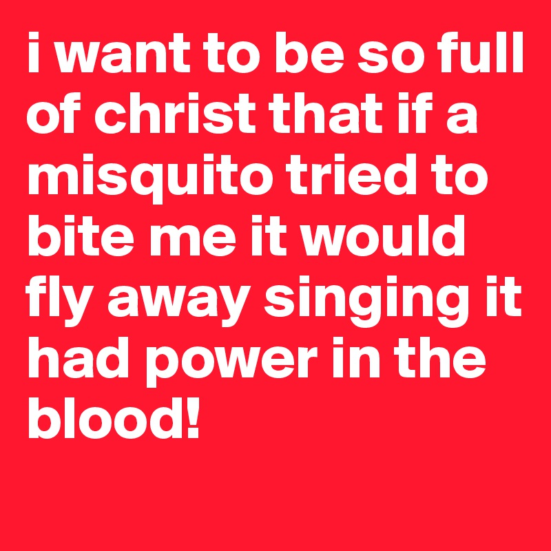 i want to be so full of christ that if a misquito tried to bite me it would fly away singing it had power in the blood!