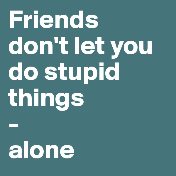Friends  don't let you do stupid things  - alone