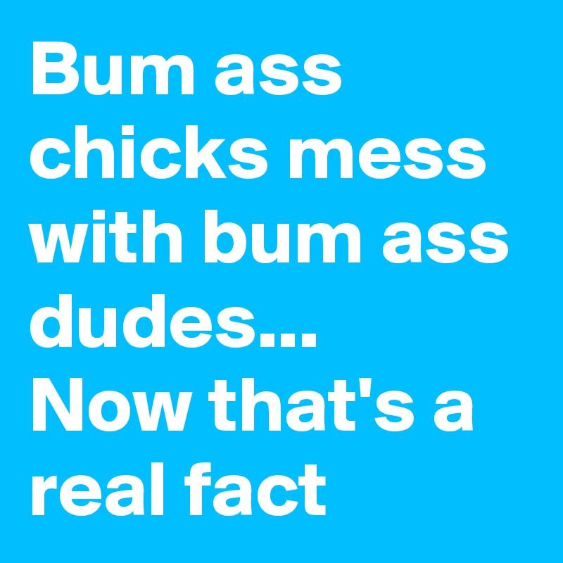 Bum ass chicks mess with bum ass dudes... Now that's a real fact