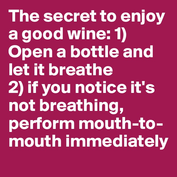 The secret to enjoy a good wine: 1) Open a bottle and let it breathe  2) if you notice it's not breathing, perform mouth-to-mouth immediately
