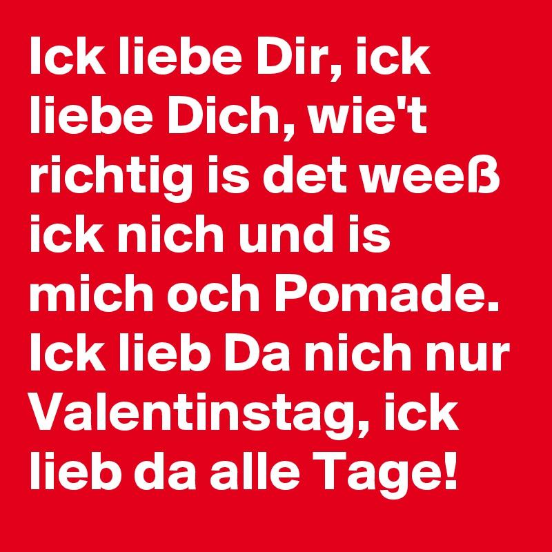 Ick liebe Dir, ick liebe Dich, wie't richtig is det weeß ick nich und is mich och Pomade. Ick lieb Da nich nur Valentinstag, ick lieb da alle Tage!