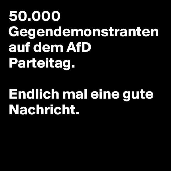50.000 Gegendemonstranten auf dem AfD Parteitag.  Endlich mal eine gute Nachricht.