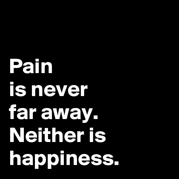 Pain  is never  far away. Neither is happiness.