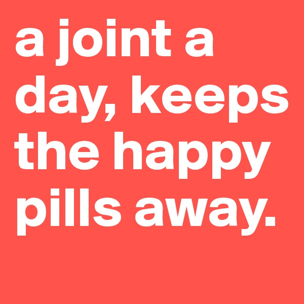 a joint a day, keeps the happy pills away.