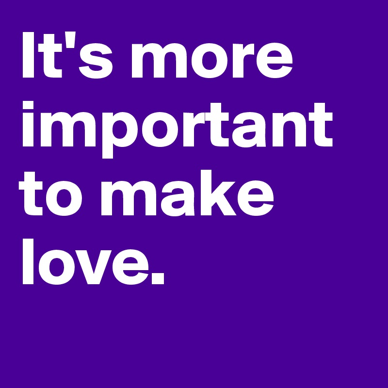 It's more important to make love.