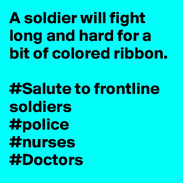 A soldier will fight long and hard for a bit of colored ribbon.   #Salute to frontline soldiers  #police #nurses #Doctors