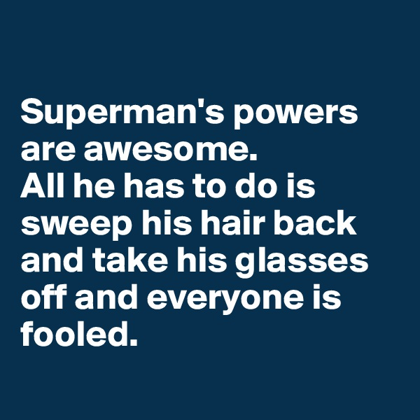 Superman's powers are awesome.  All he has to do is sweep his hair back and take his glasses off and everyone is fooled.