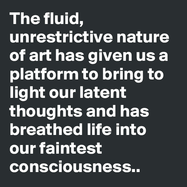 The fluid, unrestrictive nature of art has given us a platform to bring to light our latent thoughts and has breathed life into our faintest consciousness..